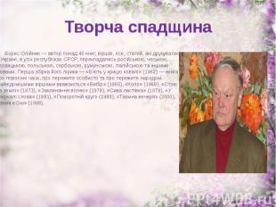 Творча спадщина Борис Олійник — автор понад 40 книг, віршів, есе, статей, які др