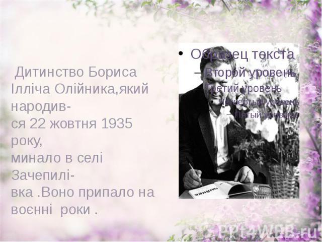 Дитинство Бориса Ілліча Олійника,який народив- ся 22 жовтня 1935 року, минало в селі Зачепилі- вка .Воно припало на воєнні роки .