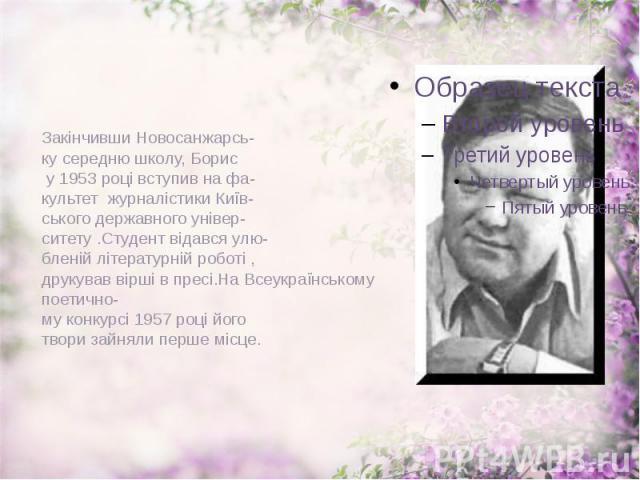 Закінчивши Новосанжарсь- ку середню школу, Борис у 1953 році вступив на фа- культет журналістики Київ- ського державного універ- ситету .Студент відався улю- бленій літературній роботі , друкував вірші в пресі.На Всеукраїнському поетично- му конкурс…