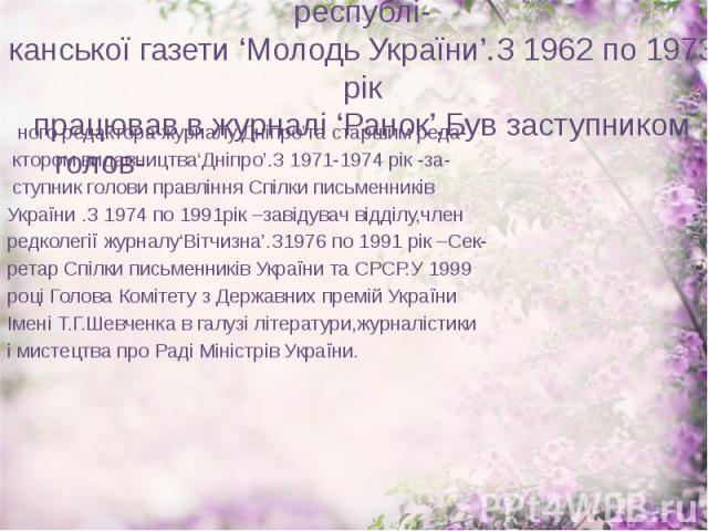 У 1958 році працював завідуючим відділу республі- канської газети 'Молодь України'.З 1962 по 1973 рік працював в журналі 'Ранок'.Був заступником голов- ного редактора журналу'Дніпро'та старшим реда- ктором видавництва'Дніпро'.З 1971-1974 рік -за- ст…