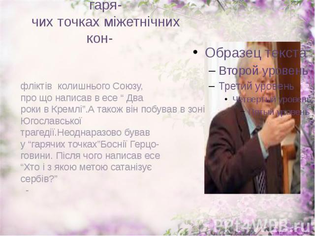 """Побував майже у всіх гаря- чих точках міжетнічних кон- фліктів колишнього Союзу, про що написав в есе """" Два роки в Кремлі"""".А також він побував в зоні Югославської трагедії.Неоднаразово бував у """"гарячих точках""""Боснії Герцо- говини. Після чого написав…"""