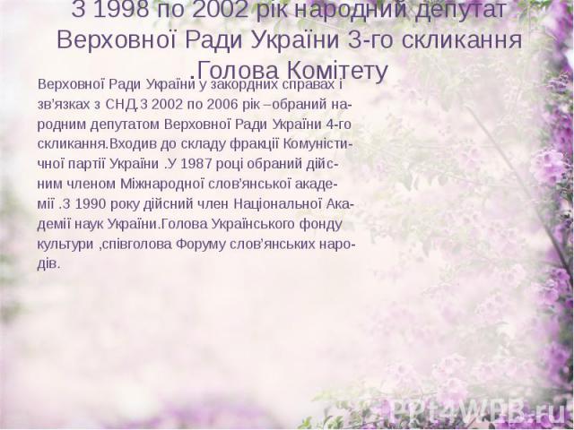 З 1998 по 2002 рік народний депутат Верховної Ради України 3-го скликання .Голова Комітету Верховної Ради України у закордних справах і зв'язках з СНД.З 2002 по 2006 рік –обраний на- родним депутатом Верховної Ради України 4-го скликання.Входив до с…