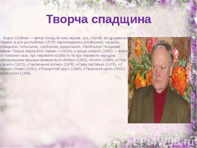 Творча спадщина Борис Олійник — автор понад 40 книг, віршів, есе, статей, які друкувалися в Україні, в усіх республіках СРСР, перекладались російською, чеською, словацькою, польською, сербською, румунською, італійською та іншими мовами. Перша збірка…