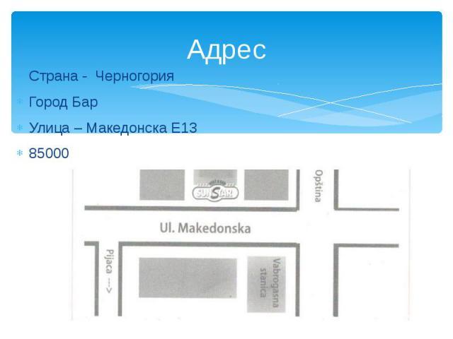 Адрес Страна - Черногория Город Бар Улица – Македонска Е13 85000