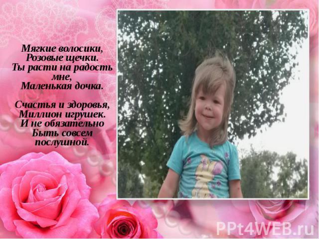 Мягкие волосики, Розовые щечки. Ты расти на радость мне, Маленькая дочка. Счастья и здоровья, Миллион игрушек. И не обязательно Быть совсем послушной. Мягкие волосики, Розовые щечки. Ты расти на радость мне, Маленькая дочка. Счастья и здоровья, Милл…