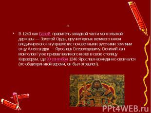 . В 1243 ханБатый, правитель западной части монгольской державы — Золотой