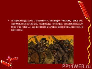 В первые годы своего княжения Александру Невскому пришлось заниматься укрепление
