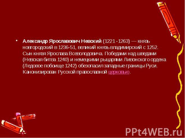 Александр Ярославович Невский(1221 -1263) — князь новгородский в 1236-51, великий князь владимирский с 1252. Сын князя Ярослава Всеволодовича. Победами над шведами (Невская битва 1240) и немецкими рыцарями Ливонского ордена (Ледовое побоище 12…