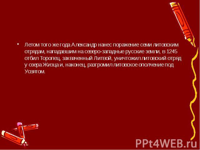 Летом того же года Александр нанес поражение семи литовским отрядам, нападавшим на северо-западные русские земли, в 1245 отбил Торопец, захваченный Литвой, уничтожил литовский отряд у озера Жизца и, наконец, разгромил литовское ополчение под Усвятом.