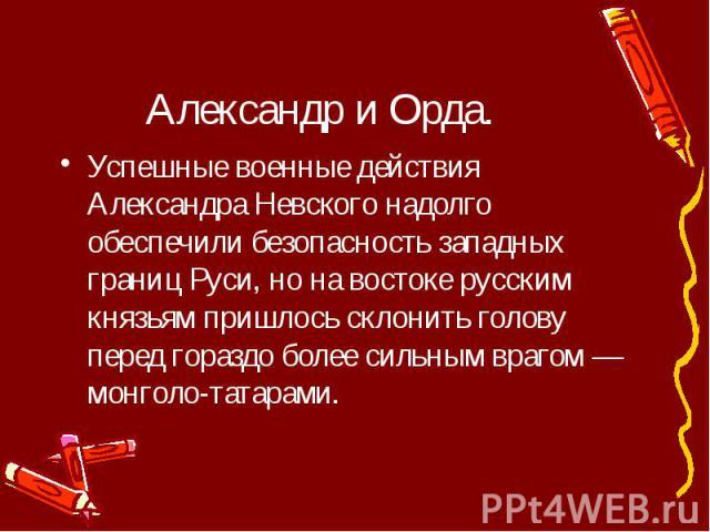 Александр и Орда. Успешные военные действия Александра Невского надолго обеспечили безопасность западных границ Руси, но на востоке русским князьям пришлось склонить голову перед гораздо более сильным врагом — монголо-татарами.