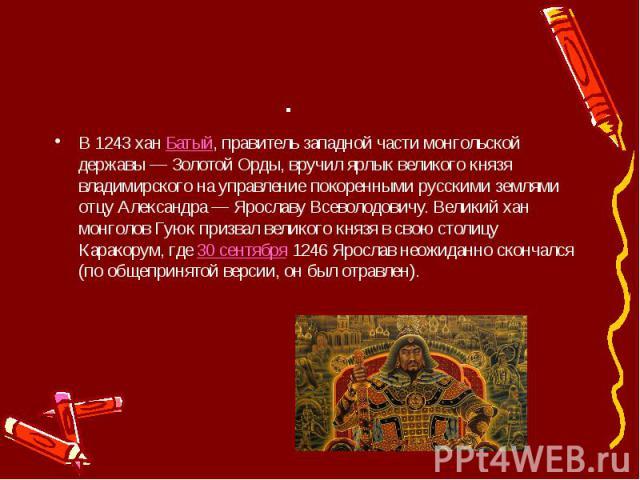 . В 1243 ханБатый, правитель западной части монгольской державы — Золотой Орды, вручил ярлык великого князя владимирского на управление покоренными русскими землями отцу Александра — Ярославу Всеволодовичу. Великий хан монголов Гуюк призвал ве…