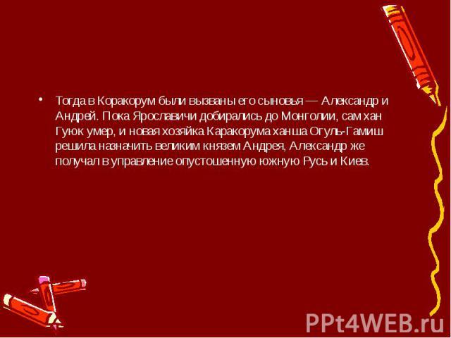 Тогда в Коракорум были вызваны его сыновья — Александр и Андрей. Пока Ярославичи добирались до Монголии, сам хан Гуюк умер, и новая хозяйка Каракорума ханша Огуль-Гамиш решила назначить великим князем Андрея, Александр же получал в управление опусто…