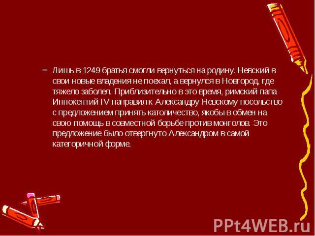 Лишь в 1249 братья смогли вернуться на родину. Невский в свои новые владения не поехал, а вернулся в Новгород, где тяжело заболел. Приблизительно в это время, римский папа Иннокентий IV направил к Александру Невскому посольство с предложением принят…