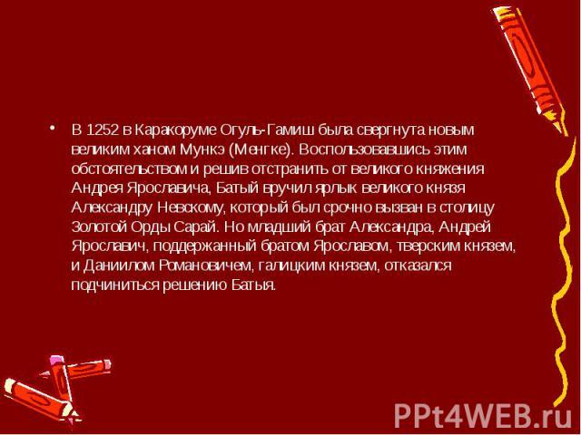 В 1252 в Каракоруме Огуль-Гамиш была свергнута новым великим ханом Мункэ (Менгке). Воспользовавшись этим обстоятельством и решив отстранить от великого княжения Андрея Ярославича, Батый вручил ярлык великого князя Александру Невскому, который был ср…