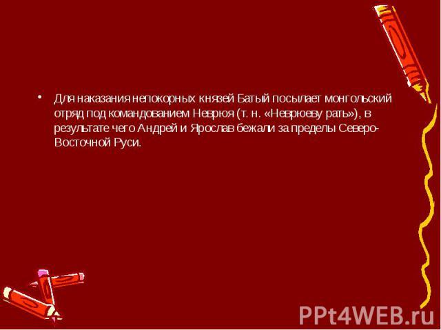 Для наказания непокорных князей Батый посылает монгольский отряд под командованием Неврюя (т. н. «Неврюеву рать»), в результате чего Андрей и Ярослав бежали за пределы Северо-Восточной Руси.