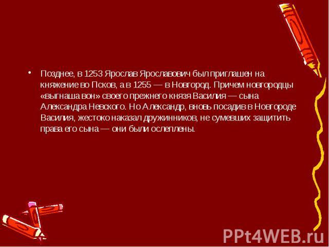 Позднее, в 1253 Ярослав Ярославович был приглашен на княжение во Псков, а в 1255 — в Новгород. Причем новгородцы «выгнаша вон» своего прежнего князя Василия — сына Александра Невского. Но Александр, вновь посадив в Новгороде Василия, жестоко наказал…