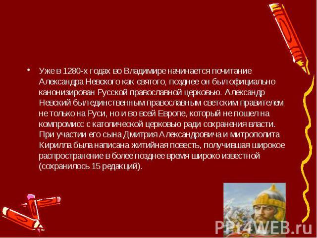 Уже в 1280-х годах во Владимире начинается почитание Александра Невского как святого, позднее он был официально канонизирован Русской православной церковью. Александр Невский был единственным православным светским правителем не только на Руси, но и …