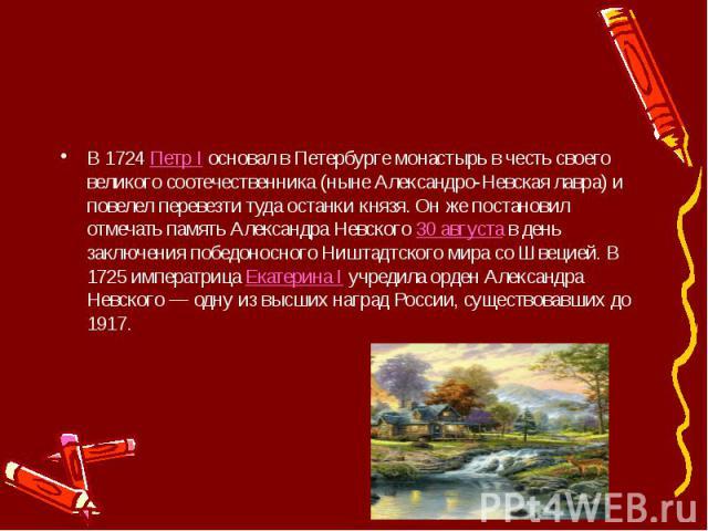 В 1724Петр Iосновал в Петербурге монастырь в честь своего великого соотечественника (ныне Александро-Невская лавра) и повелел перевезти туда останки князя. Он же постановил отмечать память Александра Невского30 августав день …