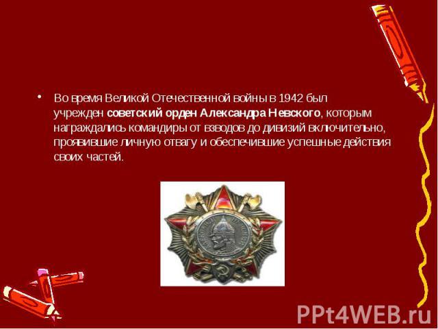 Во время Великой Отечественной войны в 1942 был учрежденсоветский орден Александра Невского, которым награждались командиры от взводов до дивизий включительно, проявившие личную отвагу и обеспечившие успешные действия своих частей.