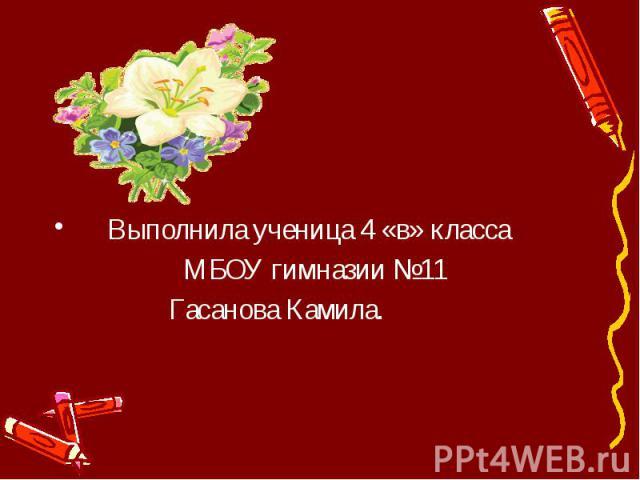 Выполнила ученица 4 «в» класса МБОУ гимназии №11 Гасанова Камила.