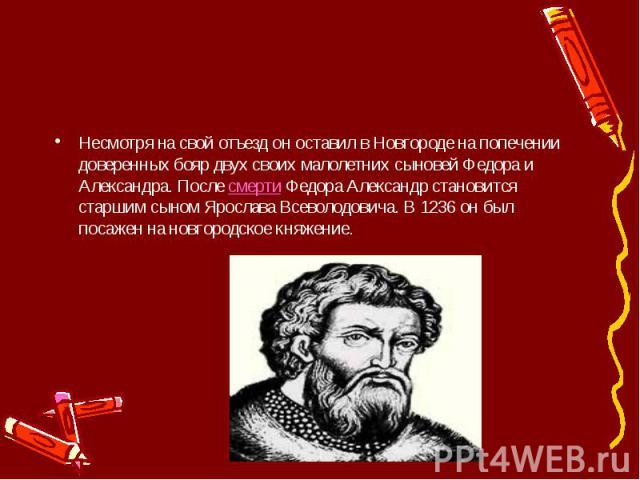 Несмотря на свой отъезд он оставил в Новгороде на попечении доверенных бояр двух своих малолетних сыновей Федора и Александра. ПослесмертиФедора Александр становится старшим сыном Ярослава Всеволодовича. В 1236 он был посажен на новгород…