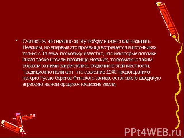 Считается, что именно за эту победу князя стали называть Невским, но впервые это прозвище встречается в источниках только с 14 века, поскольку известно, что некоторые потомки князя также носили прозвище Невских, то возможно таким образом за ними зак…