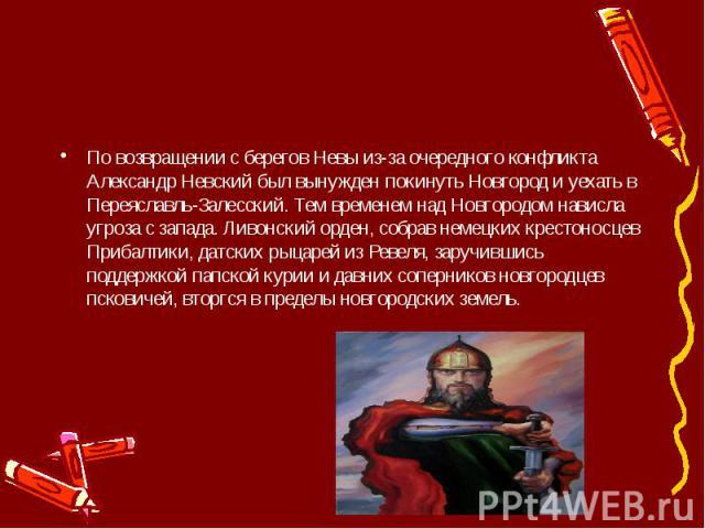 По возвращении с берегов Невы из-за очередного конфликта Александр Невский был вынужден покинуть Новгород и уехать в Переяславль-Залесский. Тем временем над Новгородом нависла угроза с запада. Ливонский орден, собрав немецких крестоносцев Прибалтики…