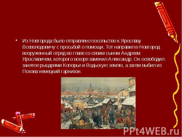 Из Новгорода было отправлено посольство к Ярославу Всеволодовичу с просьбой о помощи. Тот направил в Новгород вооруженный отряд во главе со своим сыном Андреем Ярославичем, которого вскоре заменил Александр. Он освободил занятое рыцарями Копорье и В…