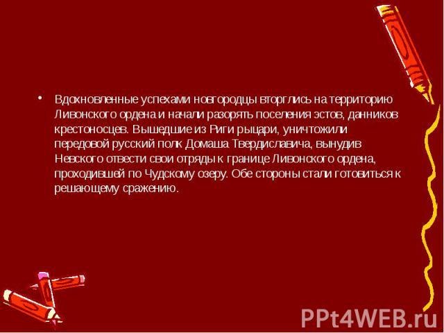 Вдохновленные успехами новгородцы вторглись на территорию Ливонского ордена и начали разорять поселения эстов, данников крестоносцев. Вышедшие из Риги рыцари, уничтожили передовой русский полк Домаша Твердиславича, вынудив Невского отвести свои отря…
