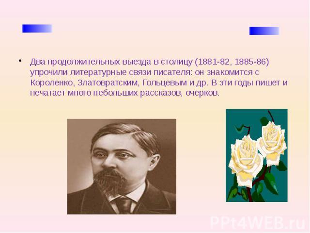 Два продолжительных выезда в столицу (1881-82, 1885-86) упрочили литературные связи писателя: он знакомится с Короленко, Златовратским, Гольцевым и др. В эти годы пишет и печатает много небольших рассказов, очерков.