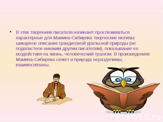В этих творениях писателя начинают прослеживаться характерные для Мамина-Сибиряка творческие мотивы: шикарное описание грандиозной уральской природы (не подвластное никаким другим писателям), показывание ее воздействия на жизнь, человеческий трагизм…