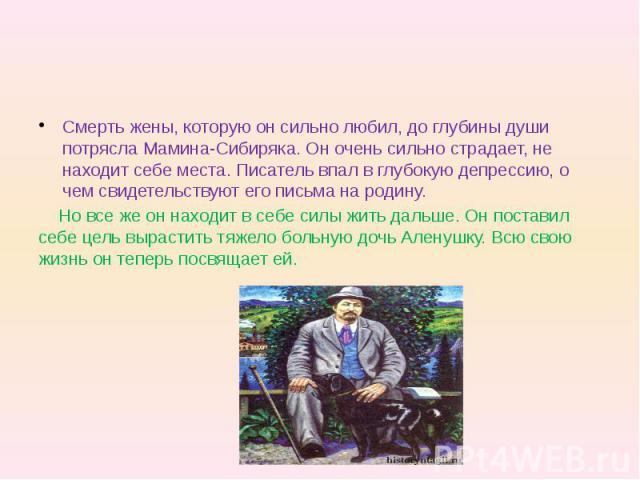 Смерть жены, которую он сильно любил, до глубины души потрясла Мамина-Сибиряка. Он очень сильно страдает, не находит себе места. Писатель впал в глубокую депрессию, о чем свидетельствуют его письма на родину. Но все же он находит в себе силы жить да…