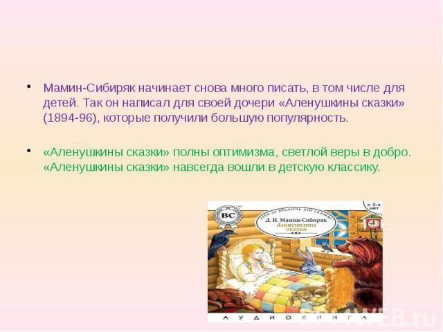 Мамин-Сибиряк начинает снова много писать, в том числе для детей. Так он написал для своей дочери «Аленушкины сказки» (1894-96), которые получили большую популярность. «Аленушкины сказки» полны оптимизма, светлой веры в добро. «Аленушкины сказки» на…