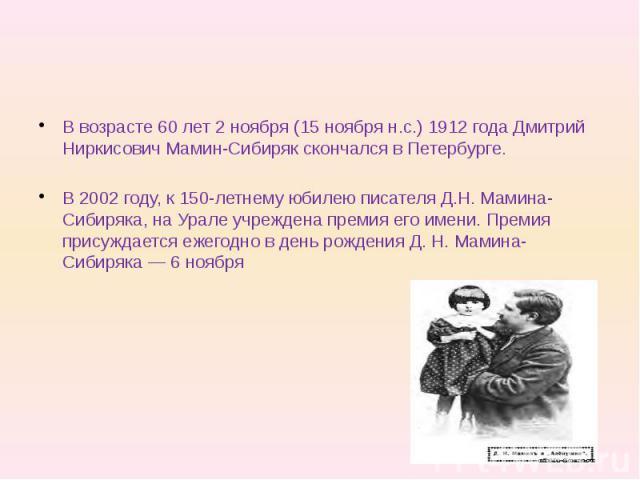 В возрасте 60 лет 2 ноября (15 ноября н.с.) 1912 года Дмитрий Ниркисович Мамин-Сибиряк скончался в Петербурге. В 2002 году, к 150-летнему юбилею писателя Д.Н. Мамина-Сибиряка, на Урале учреждена премия его имени. Премия присуждается ежегодно в день …