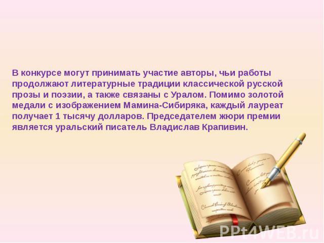 Вконкурсе могут принимать участие авторы, чьи работы продолжают литературные традиции классической русской прозы и поэзии, а также связаны с Уралом. Помимо золотой медали с изображением Мамина-Сибиряка, каждый лауреат получает 1 тысячу долларо…