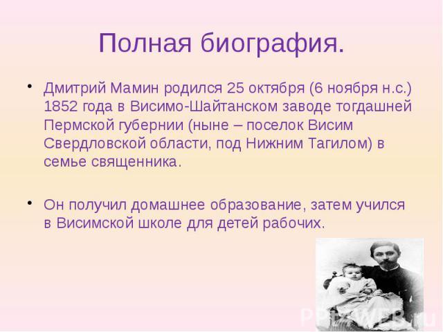 Полная биография. Дмитрий Мамин родился 25 октября (6 ноября н.с.) 1852 года в Висимо-Шайтанском заводе тогдашней Пермской губернии (ныне – поселок Висим Свердловской области, под Нижним Тагилом) в семье священника. Он получил домашнее образование, …