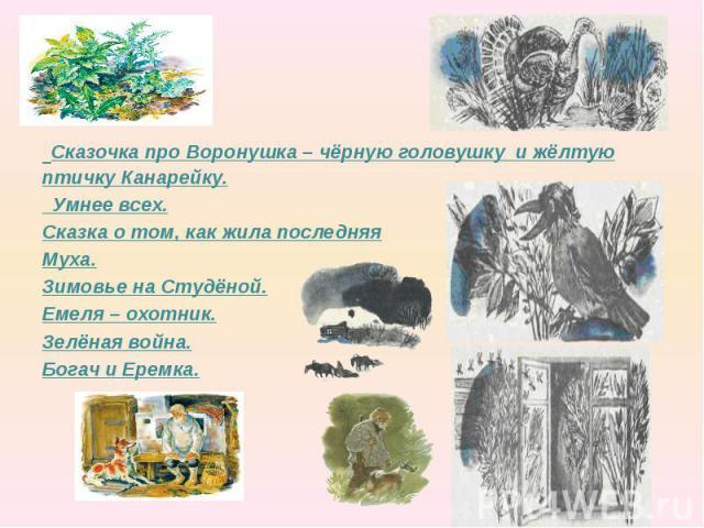 Сказочка про Воронушка – чёрную головушку и жёлтую птичку Канарейку. Умнее всех. Сказка о том, как жила последняя Муха. Зимовье на Студёной. Емеля – охотник. Зелёная война. Богач и Еремка.