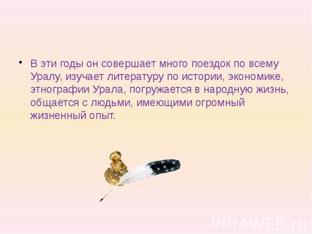 В эти годы он совершает много поездок по всему Уралу, изучает литературу по истории, экономике, этнографии Урала, погружается в народную жизнь, общается с людьми, имеющими огромный жизненный опыт.