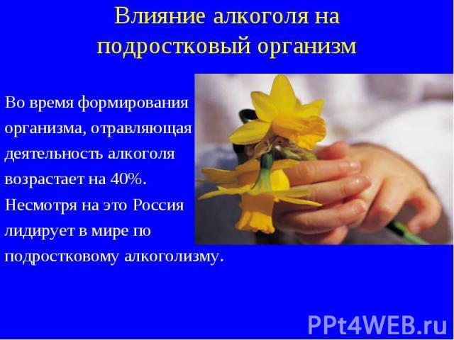 Во время формирования Во время формирования организма, отравляющая деятельность алкоголя возрастает на 40%. Несмотря на это Россия лидирует в мире по подростковому алкоголизму.