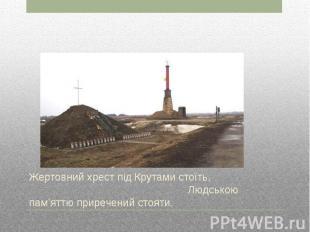Жертовний хрест під Крутами стоїть, Людською пам'яттю приречений стояти.