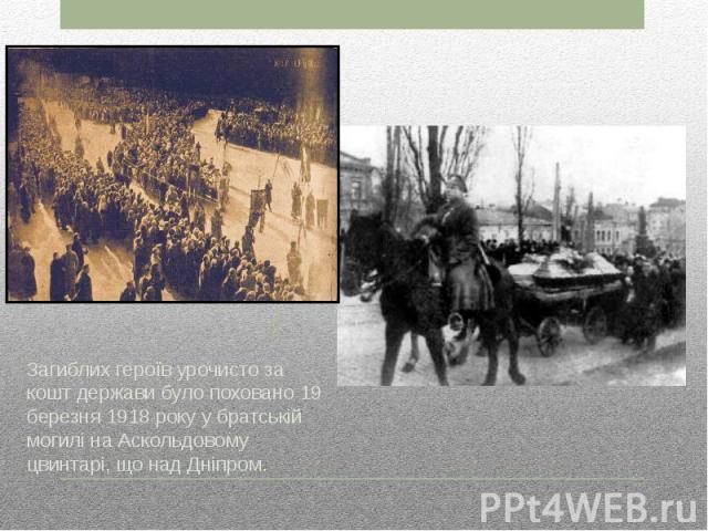 Загиблих героїв урочисто за кошт держави було поховано 19 березня 1918 року у братській могилі на Аскольдовому цвинтарі, що над Дніпром.