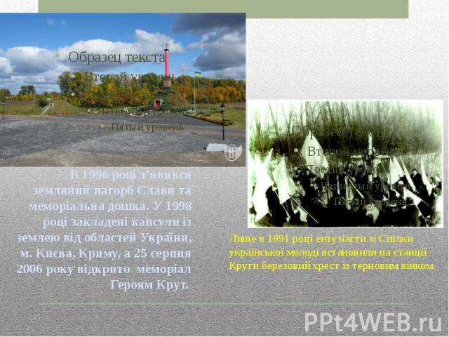 В 1996 році з'явився земляний пагорб Слави та меморіальна дошка. У 1998 році закладені капсули із землею від областей України, м. Києва, Криму, а 25 серпня 2006 року відкрито меморіал Героям Крут.