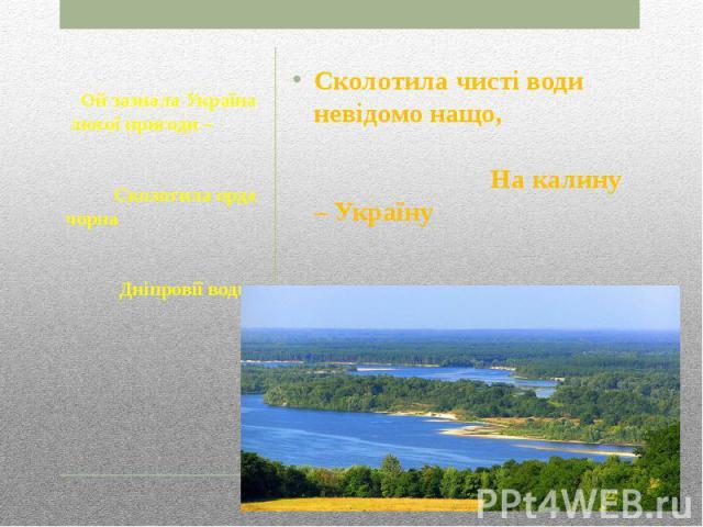 Сколотила чисті води невідомо нащо, На калину – Україну Накинула зашморг.