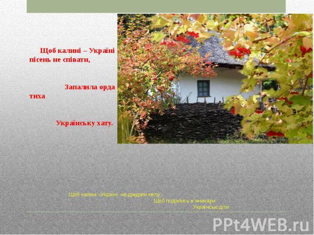 Щоб калині –Україні не діждати квіту, Щоб подались в яничари Українські діти.