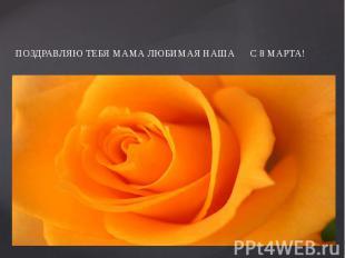 ПОЗДРАВЛЯЮ ТЕБЯ МАМА ЛЮБИМАЯ НАША С 8 МАРТА!