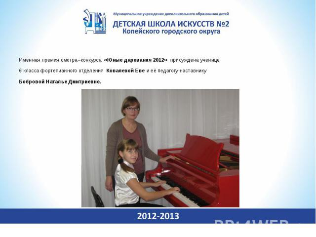 Именная премия смотра–конкурса «Юные дарования 2012» присуждена ученице 6 класса фортепианного отделения Ковалевой Еве и её педагогу-наставнику Бобровой Наталье Дмитриевне.