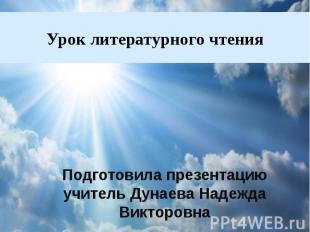 Урок литературного чтения Подготовила презентацию учитель Дунаева Надежда Виктор