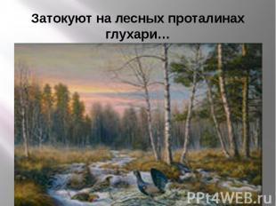 Затокуют на лесных проталинах глухари…