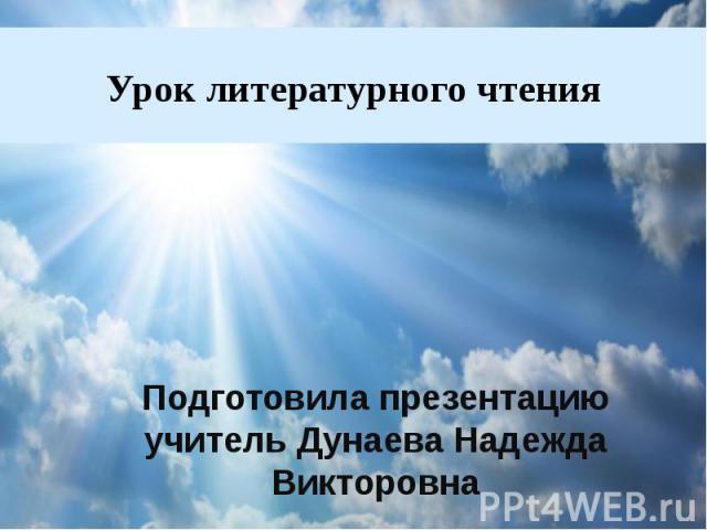 Урок литературного чтения Подготовила презентацию учитель Дунаева Надежда Викторовна