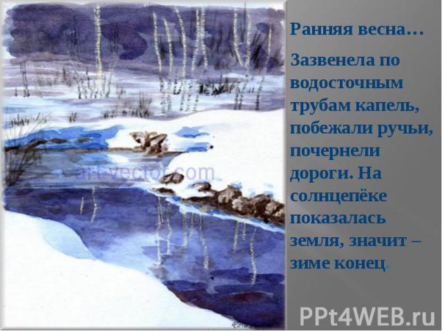 Ранняя весна… Ранняя весна… Зазвенела по водосточным трубам капель, побежали ручьи, почернели дороги. На солнцепёке показалась земля, значит – зиме конец.